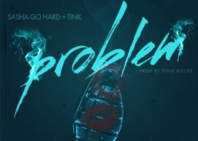Sasha Go Hard Ft. Tink – Problem