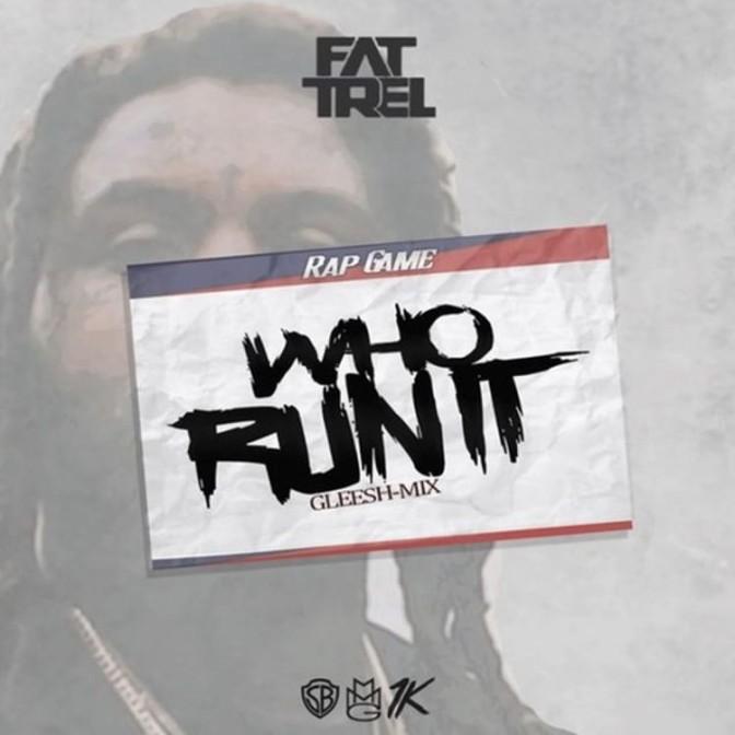 Fat Trel – Who Run It (Gleesh Mix)
